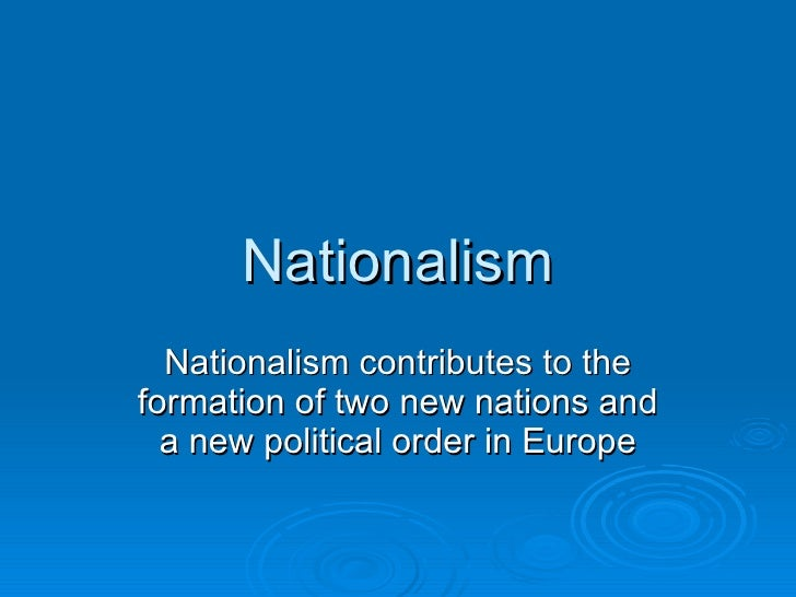 Nationalism Nationalism contributes to the formation of two new nations and a new political order in Europe