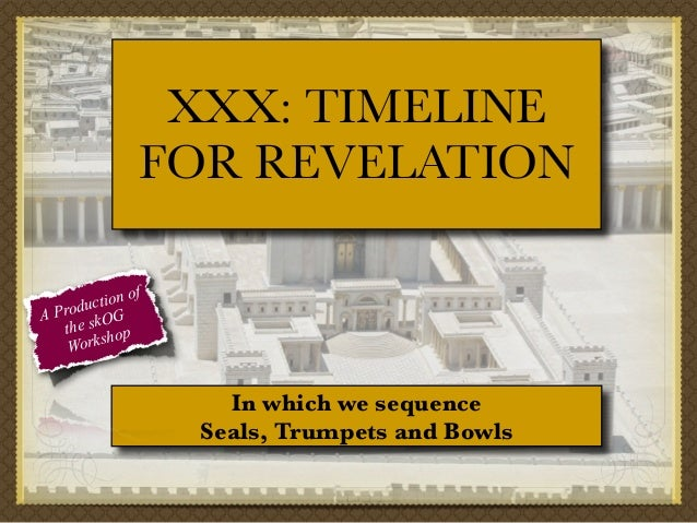 XXX: TIMELINE FOR REVELATION f tion o c Produ OG A the sk op orksh W  In which we sequence Seals, Trumpets and Bowls