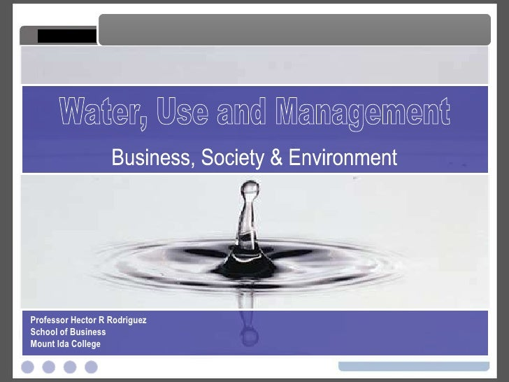 Water, Use and Management Water, Use and Management Business, Society & Environment Professor Hector R Rodriguez School of...