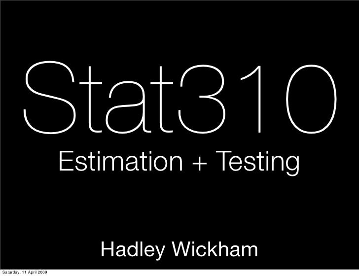 Stat310          Estimation + Testing                                Hadley Wickham Saturday, 11 April 2009