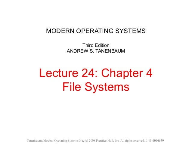 MODERN OPERATING SYSTEMS Third Edition ANDREW S. TANENBAUM Lecture 24: Chapter 4 File Systems Tanenbaum, Modern Operating ...