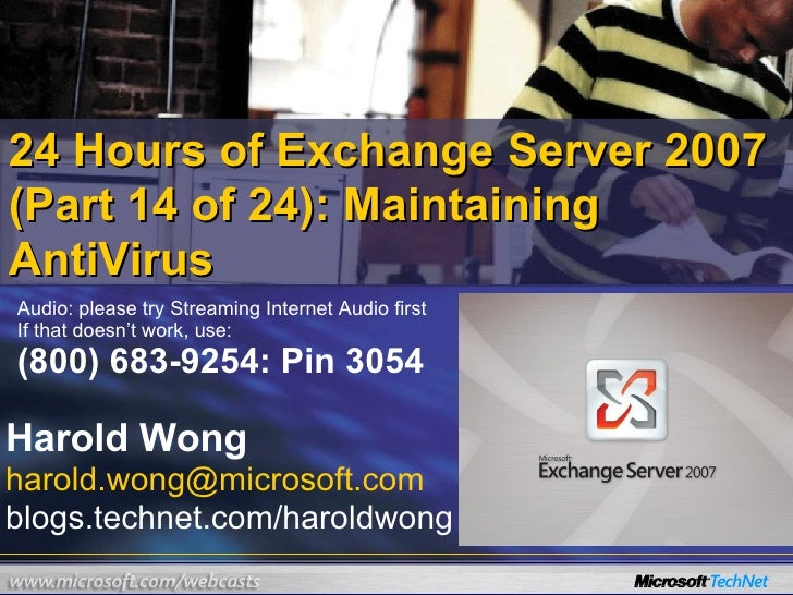 24 Hours of Exchange Server 2007 (Part 14 of 24): Maintaining AntiVirus Harold Wong [email_address] blogs.technet.com/haro...