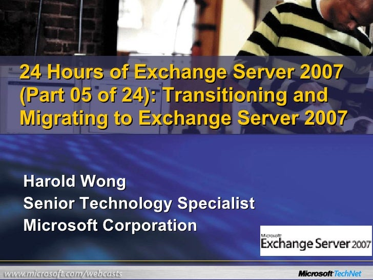 Harold Wong Senior Technology Specialist Microsoft Corporation 24 Hours of Exchange Server 2007 (Part 05 of 24): Transitio...
