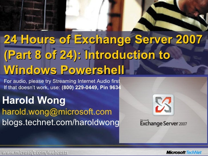 24 Hours of Exchange Server 2007 (Part 8 of 24): Introduction to Windows Powershell Harold Wong [email_address] blogs.tech...