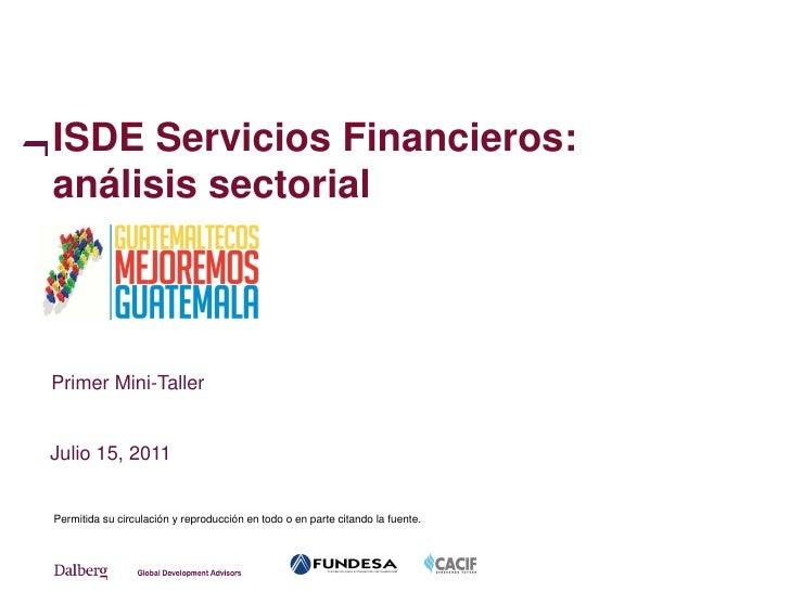 ISDE Servicios Financieros:análisis sectorialPrimer Mini-TallerJulio 15, 2011Permitida su circulación y reproducción en to...