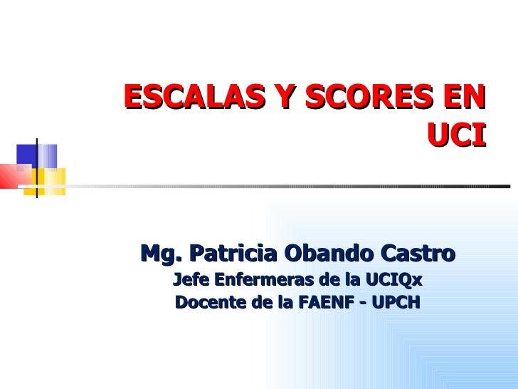 ESCALAS Y SCORES EN UCI Mg. Patricia Obando Castro Jefe Enfermeras de la UCIQx Docente de la FAENF - UPCH