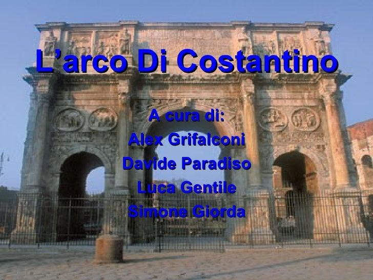 L'arco Di Costantino        A cura di:      Alex Grifalconi     Davide Paradiso       Luca Gentile     Simone Giorda
