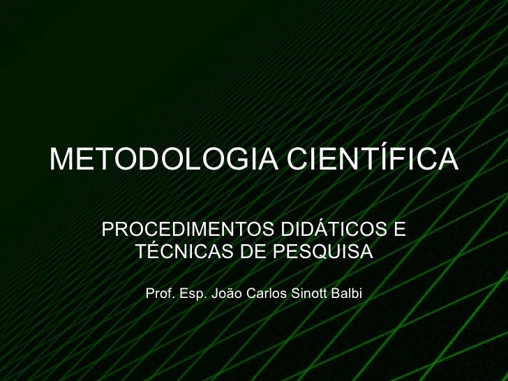 METODOLOGIA CIENTÍFICA PROCEDIMENTOS DIDÁTICOS E TÉCNICAS DE PESQUISA Prof. Esp. João Carlos Sinott Balbi