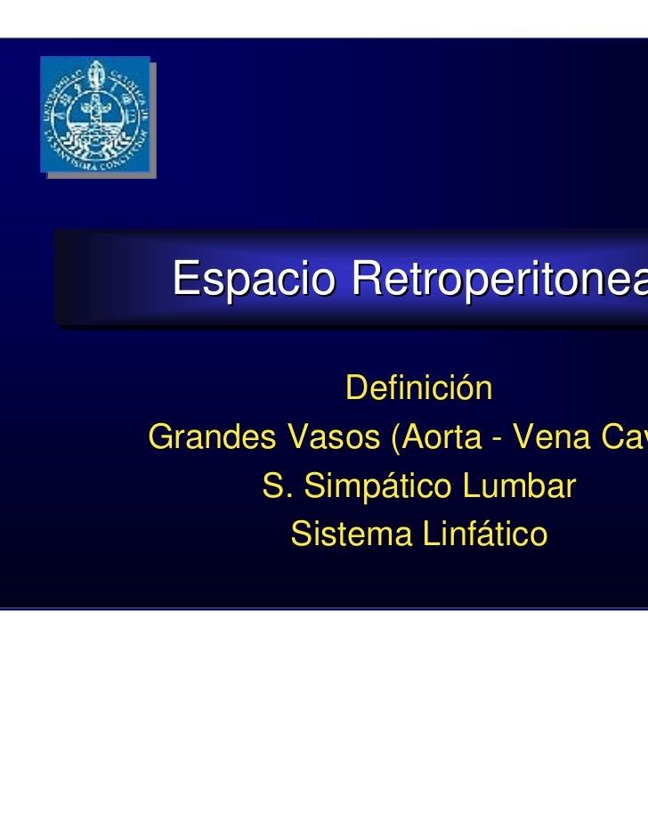 Espacio Retroperitoneal Espacio Retroperitoneal            DefiniciónGrandes Vasos (Aorta - Vena Cava)      S. Simpático L...