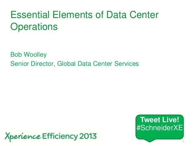 Schneider Electric 1- Division - Name – DateSchneider Electric – Bob Woolley- 20130502Essential Elements of Data CenterOpe...