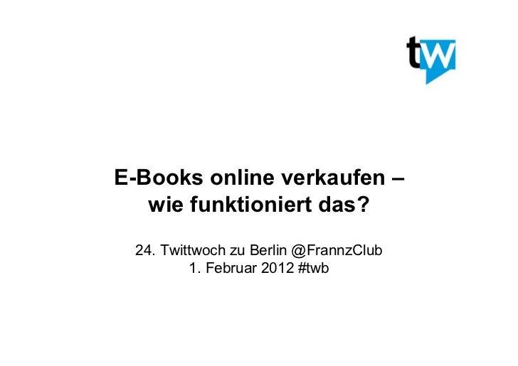 E-Books online verkaufen –   wie funktioniert das? 24. Twittwoch zu Berlin @FrannzClub         1. Februar 2012 #twb