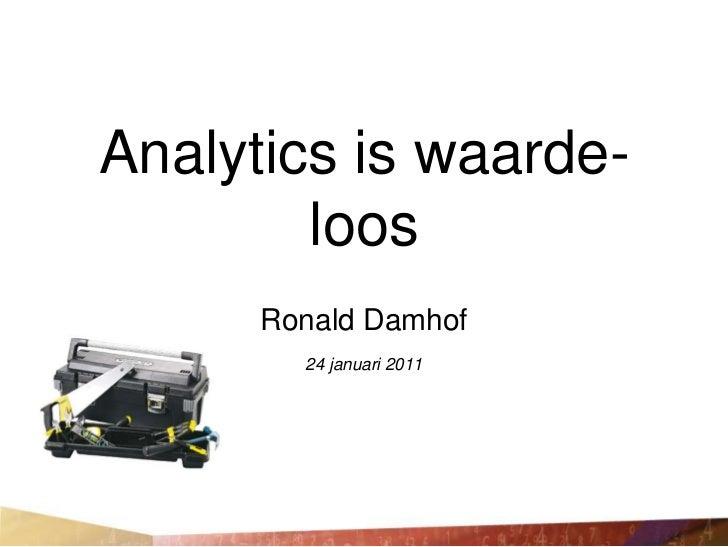 Analytics is waarde-        loos      Ronald Damhof        24 januari 2011