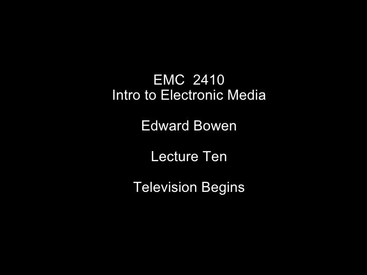 EMC  2410 Intro to Electronic Media Edward Bowen Lecture Ten Television Begins