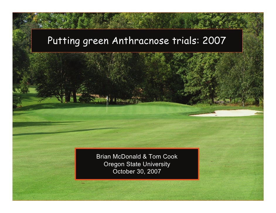 Putting green Anthracnose trials: 2007               Brian McDonald & Tom Cook              Oregon State University       ...