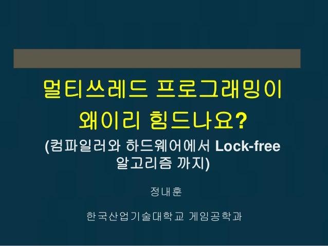 멀티쓰레드 프로그래밍이 왜이리 힘드나요? (컴파일러와 하드웨어에서 Lock-free 알고리즘 까지) 정내훈 한국산업기술대학교 게임공학과