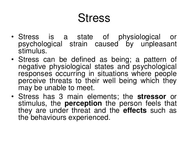 Stress • Stress is a state of physiological or psychological strain caused by unpleasant stimulus. • Stress can be defined...