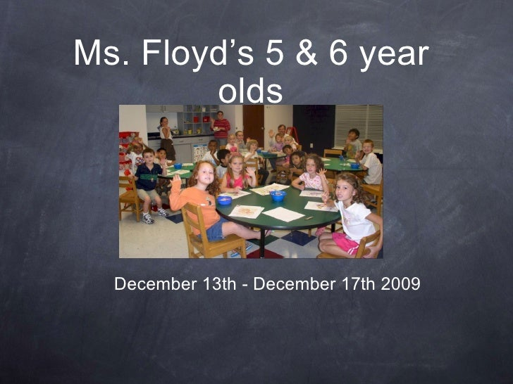 Ms. Floyd's 5 & 6 year olds December 13th - December 17th 2009