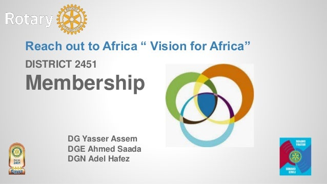 "DISTRICT 2451 Membership DG Yasser Assem DGE Ahmed Saada DGN Adel Hafez Reach out to Africa "" Vision for Africa"""