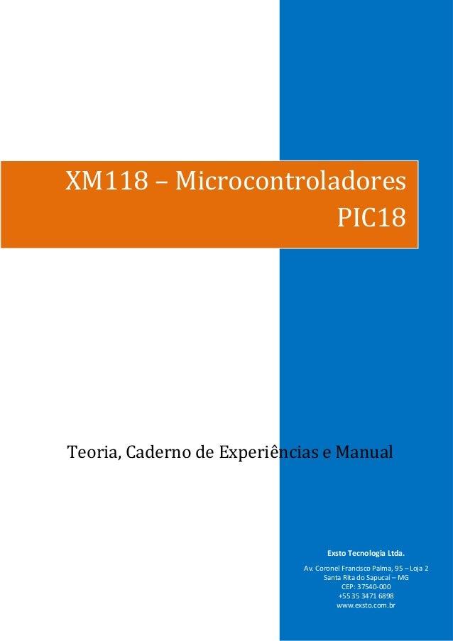 XM118 – Microcontroladores PIC18 Teoria, Caderno de Experiências e Manual Exsto Tecnologia Ltda. Av. Coronel Francisco Pal...