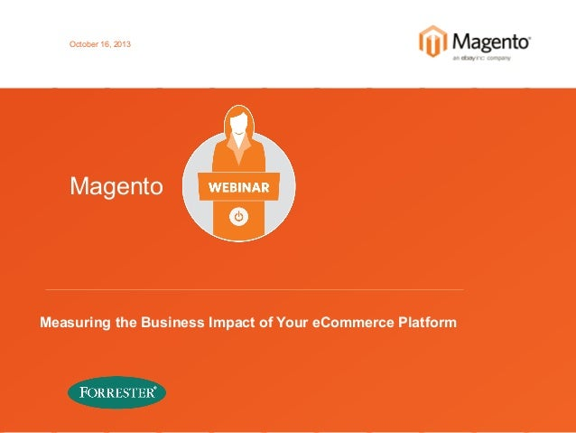October 16, 2013  Magento  Measuring the Business Impact of Your eCommerce Platform