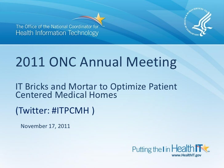 2011 ONC Annual MeetingIT Bricks and Mortar to Optimize PatientCentered Medical Homes(Twitter: #ITPCMH ) November 17, 2011