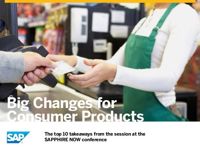 Big Changes for Consumer Products The top 10 takeaways from the session at the SAPPHIRE NOW conference