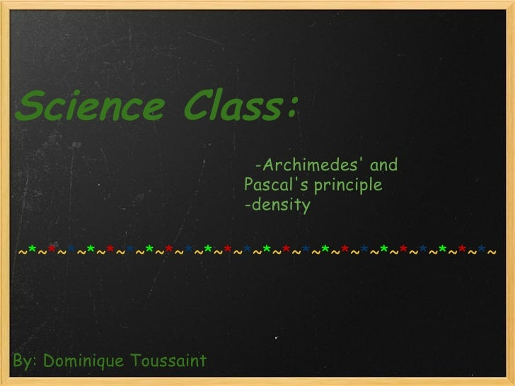 Science Class:    By: Dominique Toussaint   -Archimedes' and Pascal's principle -...
