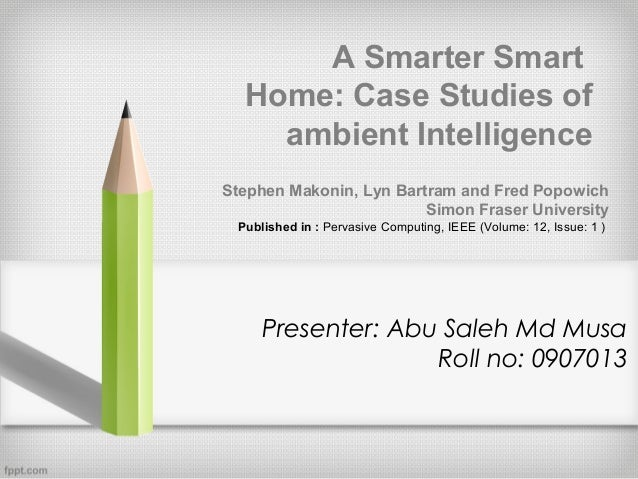 A Smarter Smart Home: Case Studies of ambient Intelligence Stephen Makonin, Lyn Bartram and Fred Popowich Simon Fraser Uni...