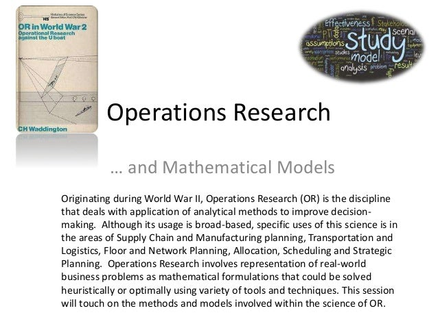Operations Research … and Mathematical Models Originating during World War II, Operations Research (OR) is the discipline ...