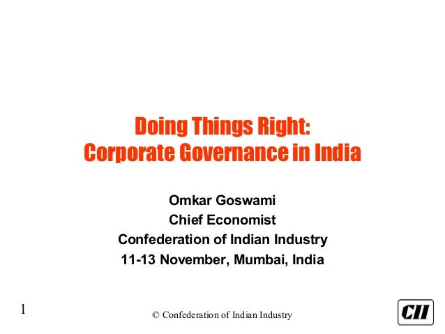 1 © Confederation of Indian Industry Doing Things Right: Corporate Governance in India Omkar Goswami Chief Economist Confe...