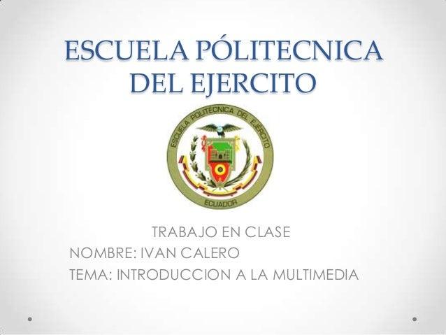 ESCUELA PÓLITECNICA DEL EJERCITO TRABAJO EN CLASE NOMBRE: IVAN CALERO TEMA: INTRODUCCION A LA MULTIMEDIA