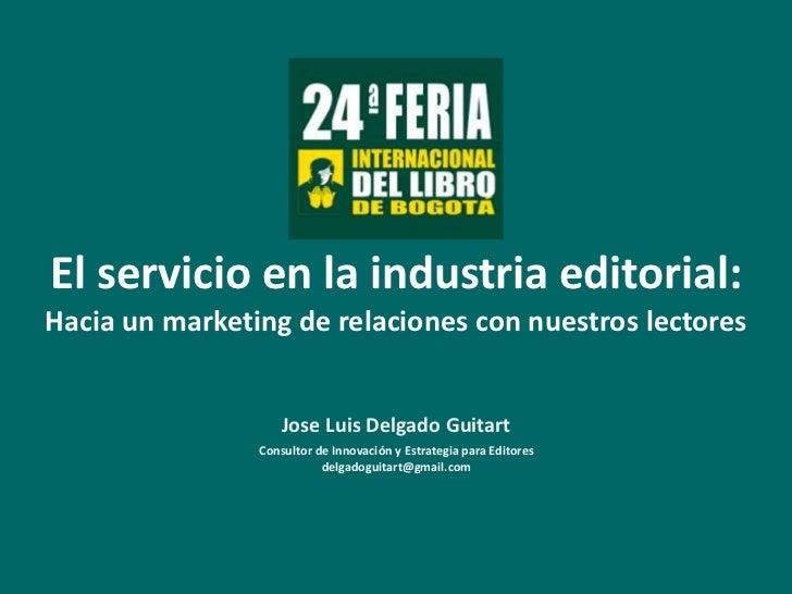 El servicio en la industria editorial: <br />Hacia un marketing de relaciones con nuestros lectores<br />Jose Luis Delgado...