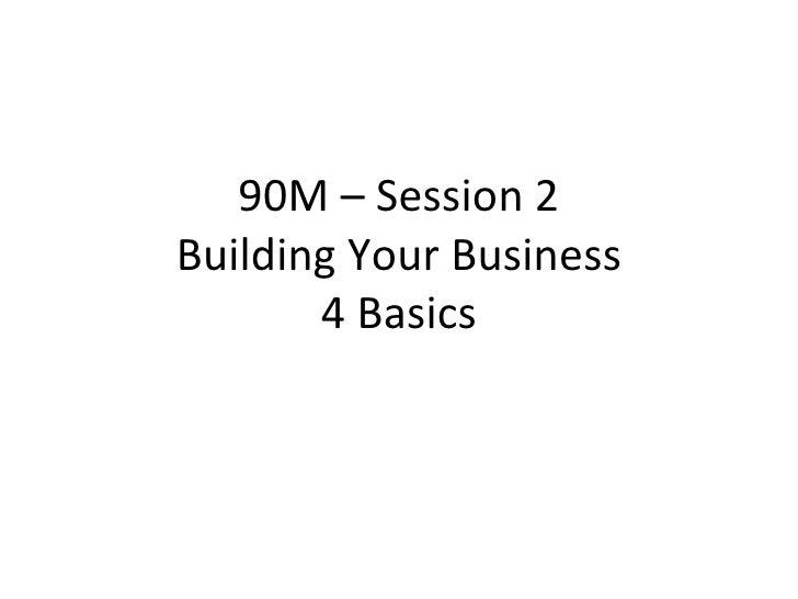 90M – Session 2 Building Your Business 4 Basics