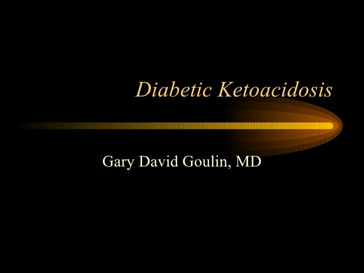 Diabetic Ketoacidosis Gary David Goulin, MD