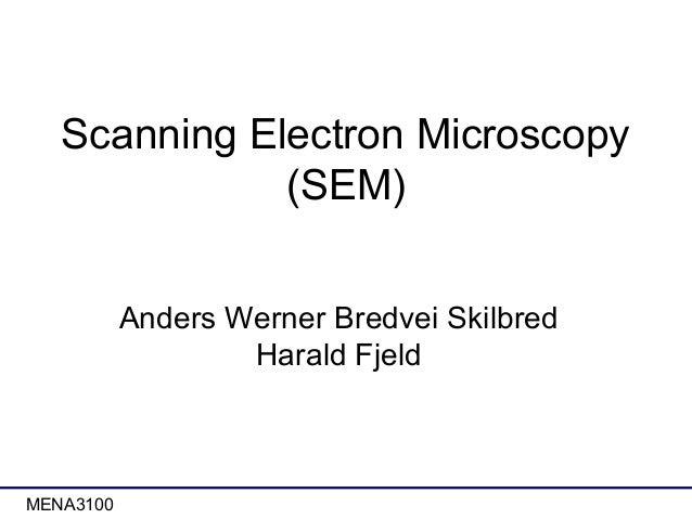 Scanning Electron Microscopy (SEM) Anders Werner Bredvei Skilbred Harald Fjeld  MENA3100