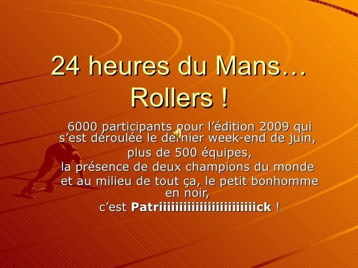24 heures du Mans… Rollers ! 6000 participants pour l'édition 2009 qui s'est déroulée le dernier week-end de juin,  plus d...