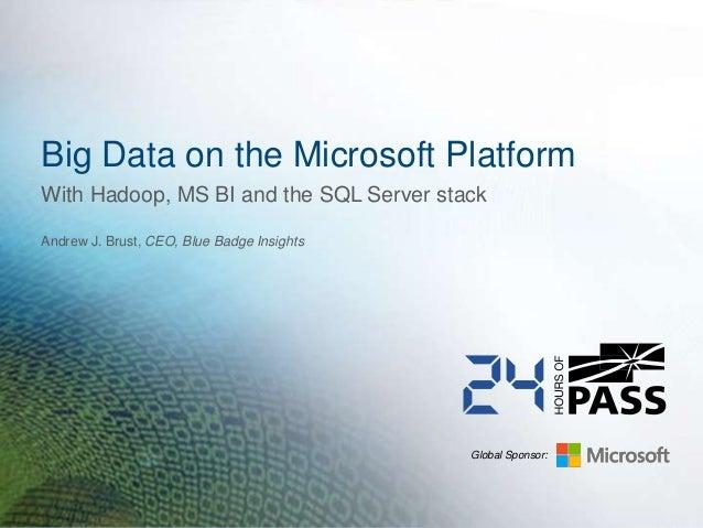 Global Sponsor:Big Data on the Microsoft PlatformAndrew J. Brust, CEO, Blue Badge InsightsWith Hadoop, MS BI and the SQL S...