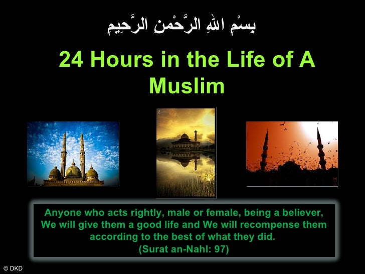 © DKD 24 Hours in the Life of A Muslim بِسْمِ اللهِ الرَّحْمنِ الرَّحِيمِِ Anyone who acts rightly, male or female, being ...