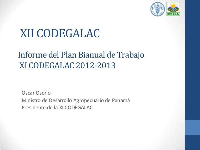 XII CODEGALAC Informe del Plan Bianual de Trabajo XI CODEGALAC 2012-2013 Oscar Osorio Ministro de Desarrollo Agropecuario ...