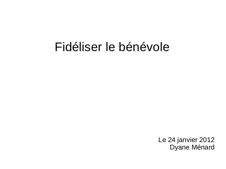 Fidéliser le bénévole                  Le 24 janvier 2012                      Dyane Ménard