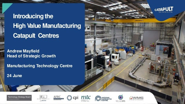 Introducing the High Value Manufacturing Catapult Centres Andrew Mayfield Head of Strategic Growth Manufacturing Technolog...