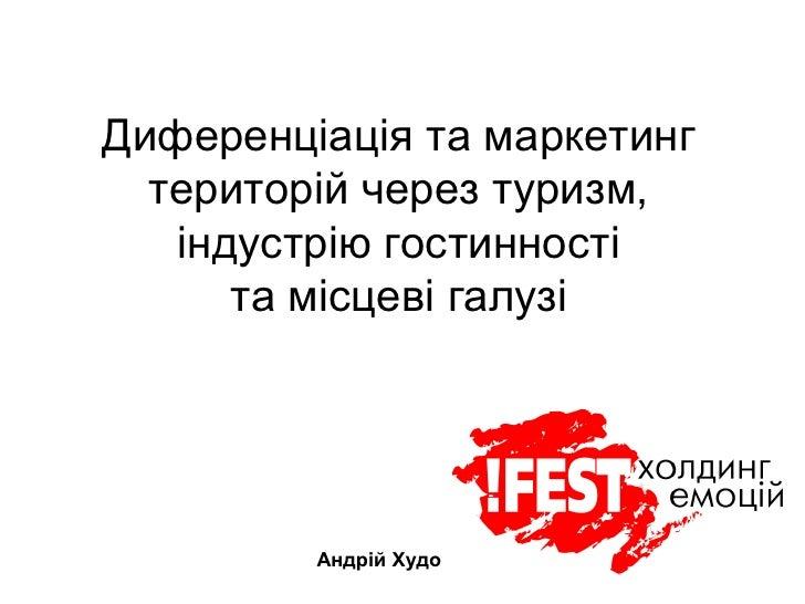 Диференціація та маркетинг   територій через туризм,    індустрію гостинності       та місцеві галузі              Андрій ...