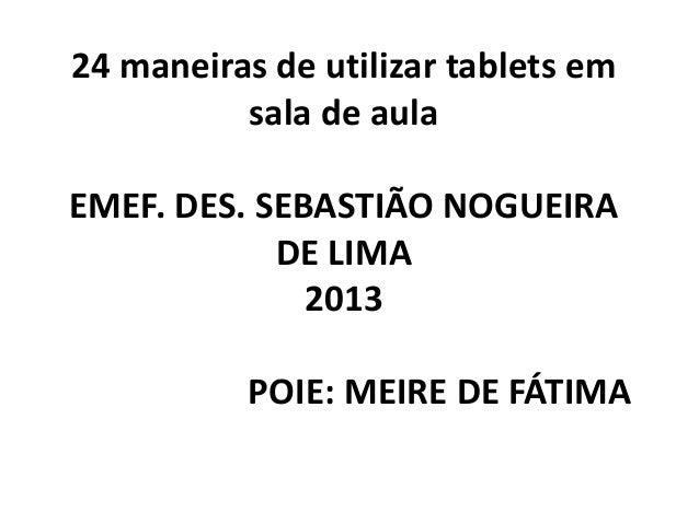 24 maneiras de utilizar tablets em          sala de aulaEMEF. DES. SEBASTIÃO NOGUEIRA            DE LIMA              2013...