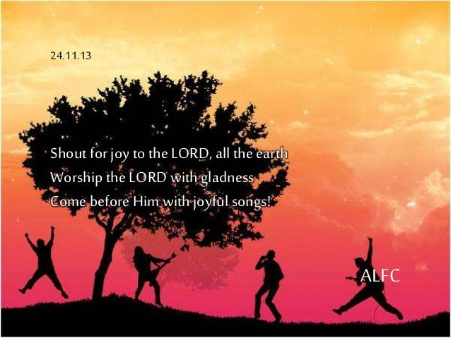 Shoutfor joy to the LORD, allthe earth Worship the LORD withgladness Come before Him withjoyfulsongs! ALFC 24.11.13