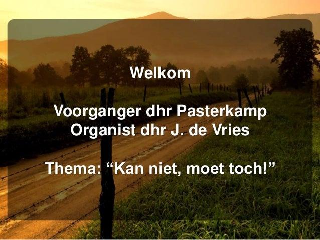 """Welkom Voorganger dhr Pasterkamp Organist dhr J. de Vries Thema: """"Kan niet, moet toch!"""""""