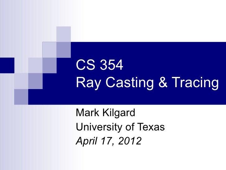 CS 354Ray Casting & TracingMark KilgardUniversity of TexasApril 17, 2012
