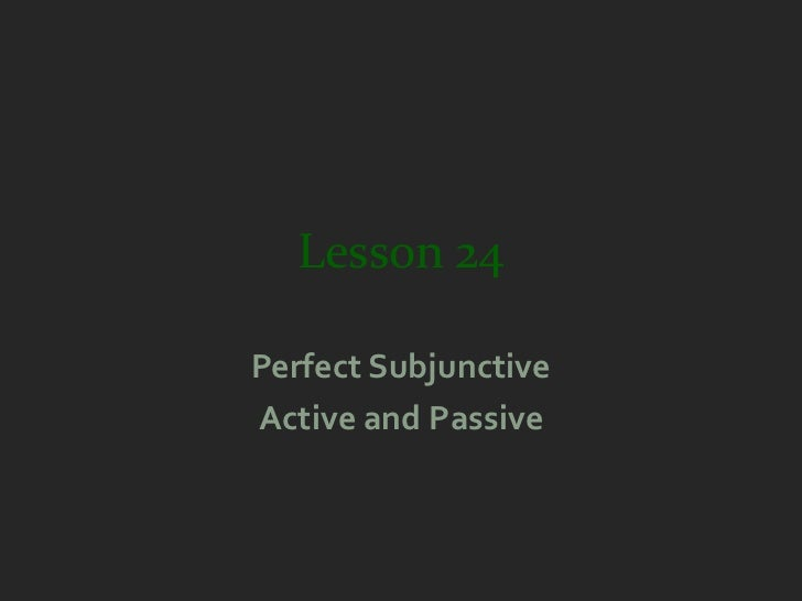 Lesson 24Perfect SubjunctiveActive and Passive
