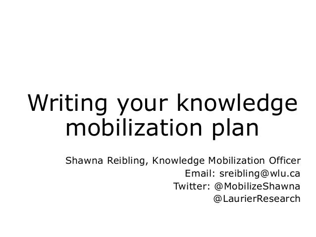 Writing your knowledge mobilization plan Shawna Reibling, Knowledge Mobilization Officer Email: sreibling@wlu.ca Twitter: ...