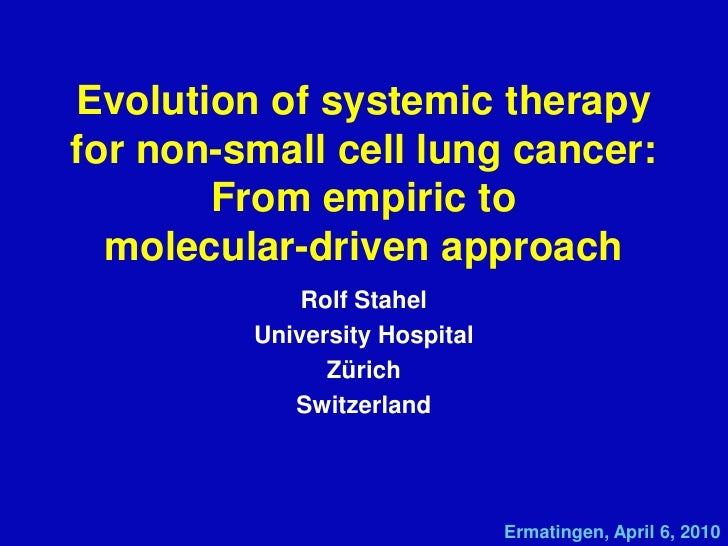 Evolution of systemic therapy for non-small cell lung cancer:From empiric to molecular-driven approach<br />Rolf Stahel<br...