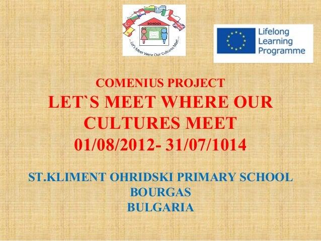 COMENIUS PROJECT  LET`S MEET WHERE OUR CULTURES MEET 01/08/2012- 31/07/1014 ST.KLIMENT OHRIDSKI PRIMARY SCHOOL BOURGAS BUL...